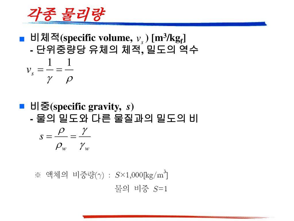 각종 물리량 비체적(specific volume, ) [m3/kgf] - 단위중량당 유체의 체적, 밀도의 역수